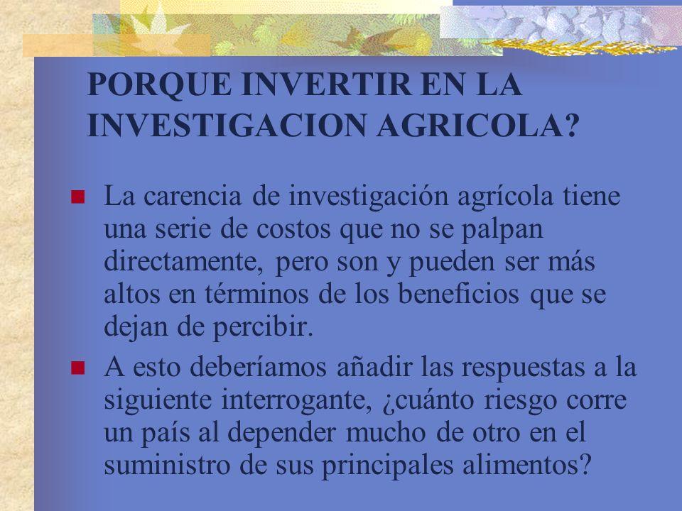 PORQUE INVERTIR EN LA INVESTIGACION AGRICOLA? La carencia de investigación agrícola tiene una serie de costos que no se palpan directamente, pero son