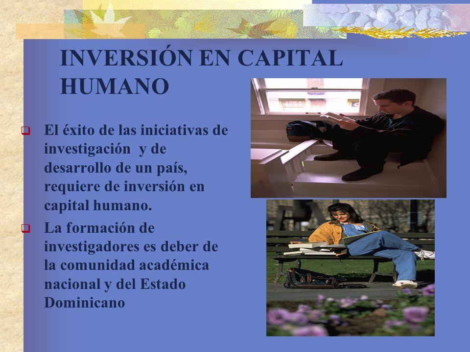 INVERSIÓN EN CAPITAL HUMANO El éxito de las iniciativas de investigación y de desarrollo de un país, requiere de inversión en capital humano. La forma