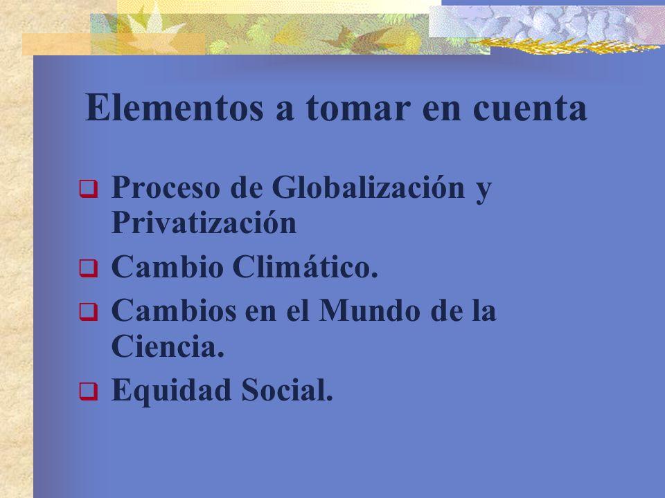 Elementos a tomar en cuenta Proceso de Globalización y Privatización Cambio Climático. Cambios en el Mundo de la Ciencia. Equidad Social.