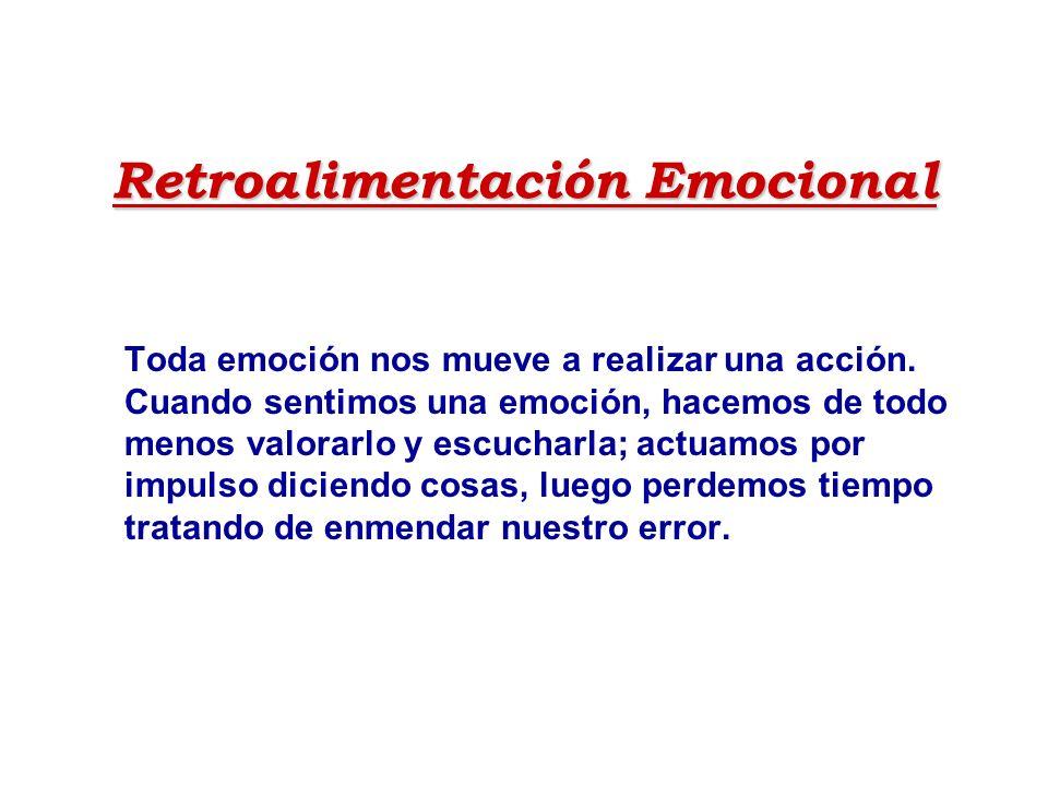 Retroalimentación Emocional Toda emoción nos mueve a realizar una acción. Cuando sentimos una emoción, hacemos de todo menos valorarlo y escucharla; a