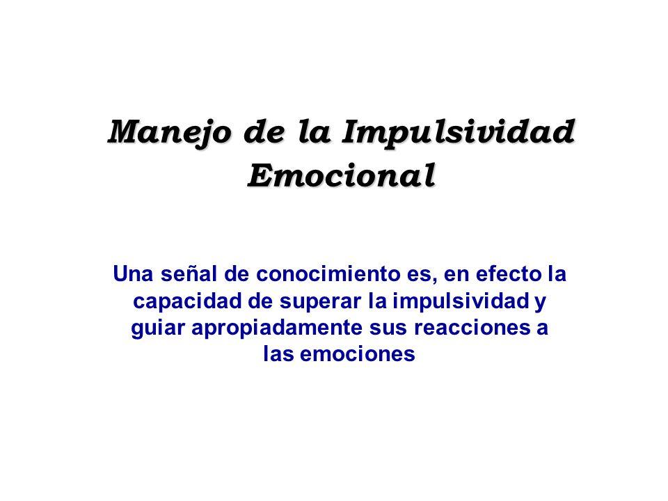 Manejo de la Impulsividad Emocional Una señal de conocimiento es, en efecto la capacidad de superar la impulsividad y guiar apropiadamente sus reaccio