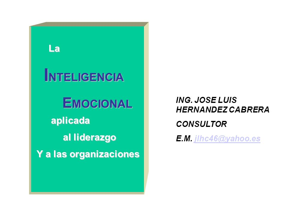 ING. JOSE LUIS HERNANDEZ CABRERA CONSULTOR E.M. jlhc46@yahoo.esjlhc46@yahoo.es La I NTELIGENCIA E MOCIONAL E MOCIONAL aplicada al liderazgo Y a las or