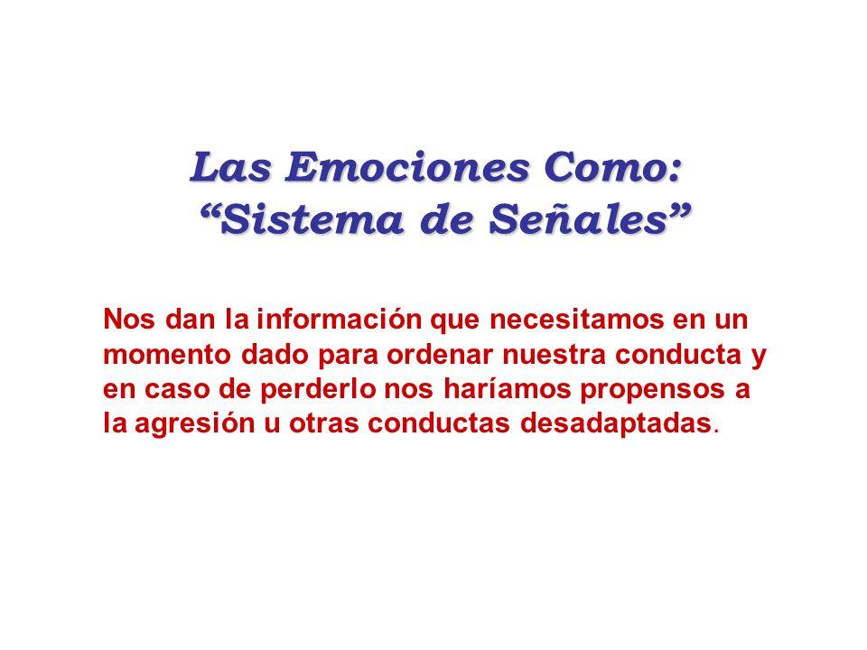 Las Emociones Como: Sistema de Señales Nos dan la información que necesitamos en un momento dado para ordenar nuestra conducta y en caso de perderlo n