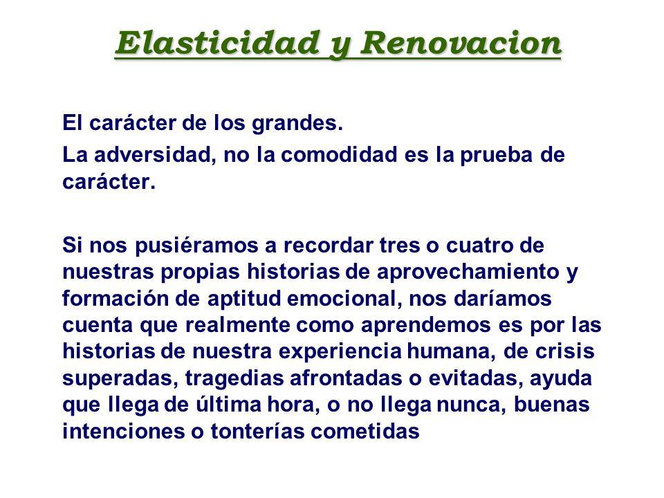 Elasticidad y Renovacion El carácter de los grandes. La adversidad, no la comodidad es la prueba de carácter. Si nos pusiéramos a recordar tres o cuat