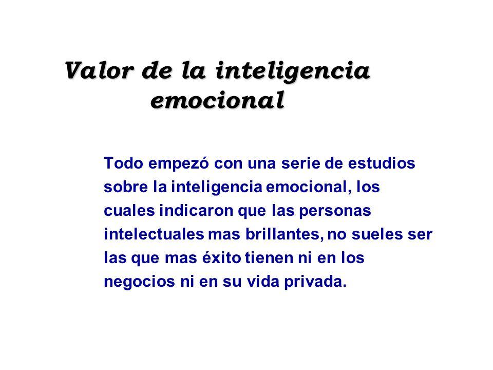 Valor de la inteligencia emocional Todo empezó con una serie de estudios sobre la inteligencia emocional, los cuales indicaron que las personas intele