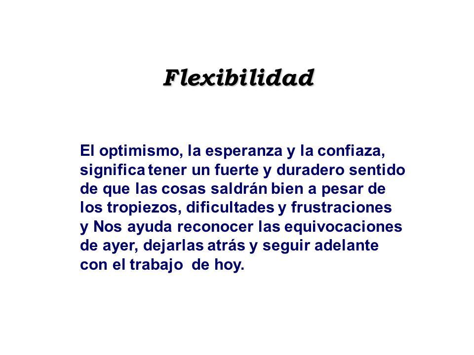 Flexibilidad El optimismo, la esperanza y la confiaza, significa tener un fuerte y duradero sentido de que las cosas saldrán bien a pesar de los tropi
