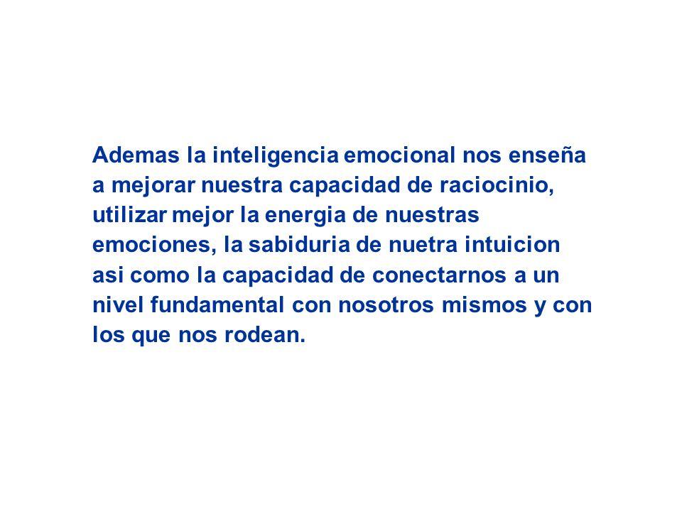 Ademas la inteligencia emocional nos enseña a mejorar nuestra capacidad de raciocinio, utilizar mejor la energia de nuestras emociones, la sabiduria d