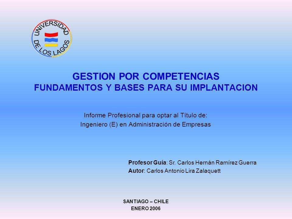 GESTION POR COMPETENCIAS FUNDAMENTOS Y BASES PARA SU IMPLANTACION Informe Profesional para optar al Título de: Ingeniero (E) en Administración de Empr