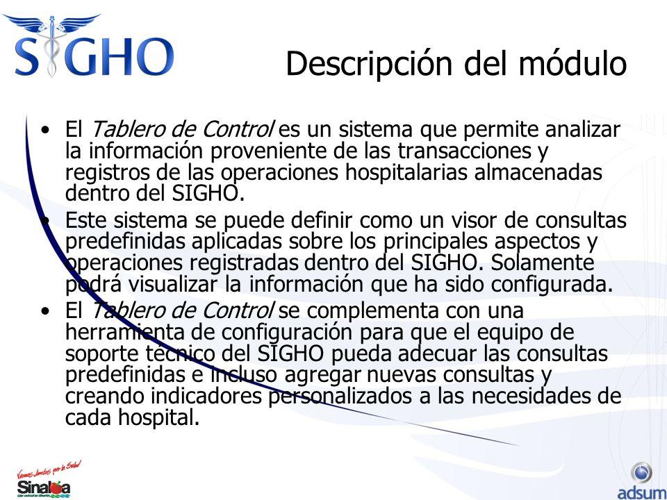 Descripción del módulo El Tablero de Control es un sistema que permite analizar la información proveniente de las transacciones y registros de las operaciones hospitalarias almacenadas dentro del SIGHO.