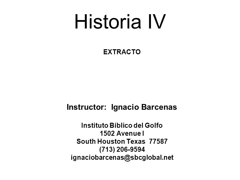 Historia IV EXTRACTO Instructor: Ignacio Barcenas Instituto Bíblico del Golfo 1502 Avenue I South Houston Texas 77587 (713) 206-9594 ignaciobarcenas@sbcglobal.net