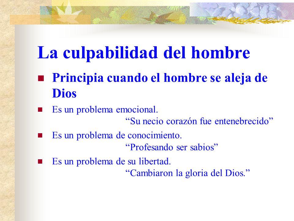 La culpabilidad del hombre Principia cuando el hombre se aleja de Dios. Hacen a un lado la verdad. Detienen con injusticia la verdad No fue problema d