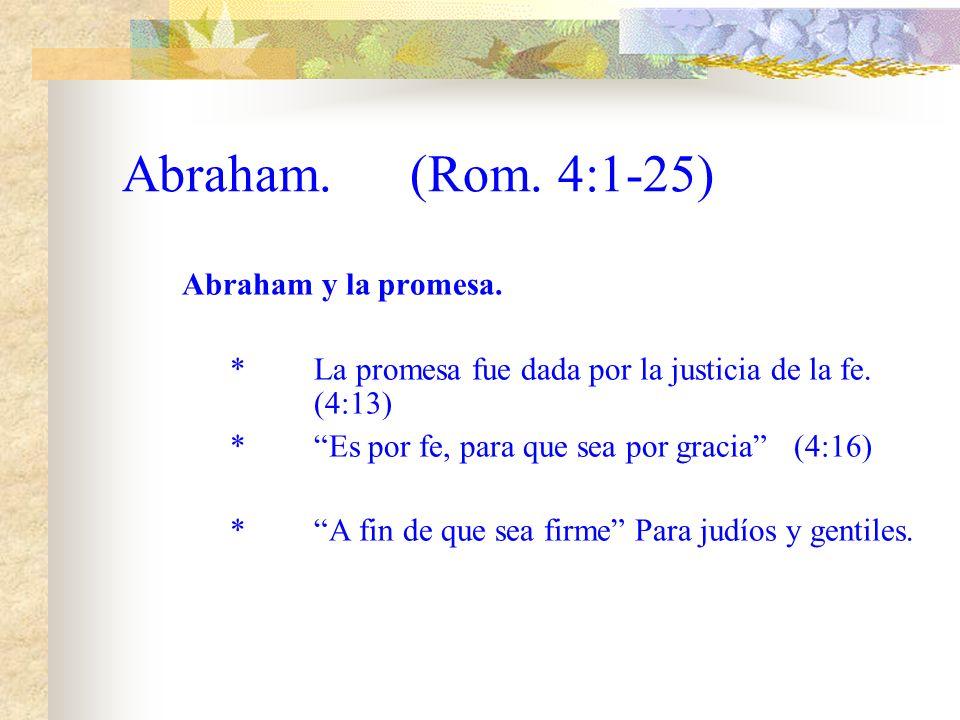 Abraham.(Rom. 4:1-25) Abraham y la promesa. *La promesa no fue dada por la ley.(4:13) *La fe resultaría vana.(4:14) *Anularía la promesa.(4:14) *La le