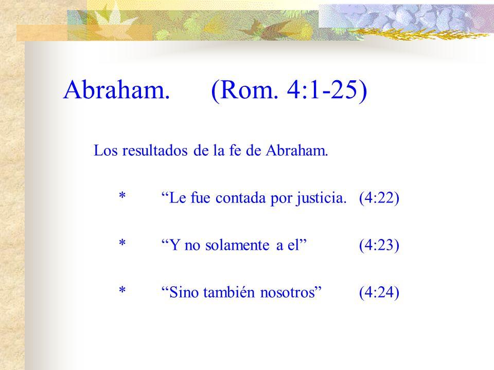 Abraham.(Rom. 4:1-25) La naturaleza de su fe. *Creyó en esperanza contra esperanza(4:19) *No se debilito al ver sus limitaciones(4:20) *Tampoco dudo e