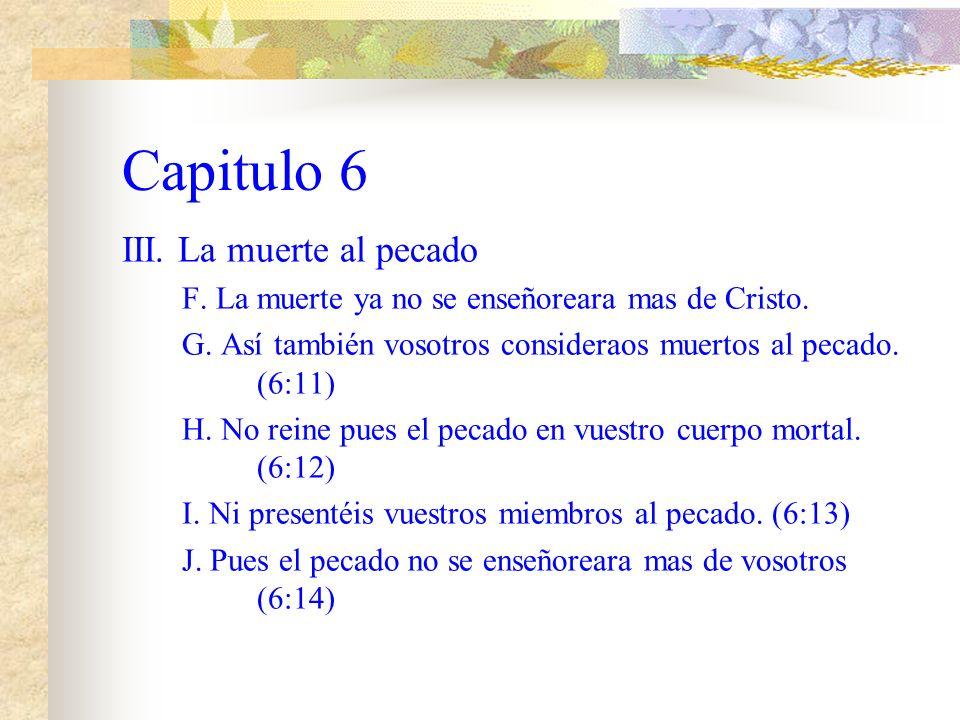 Capitulo 6 III. La muerte al pecado. A. Nuestro viejo hombre fue crucificado (6:6) B. Para que el cuerpo del pecado sea destruido C. A fin de que no s