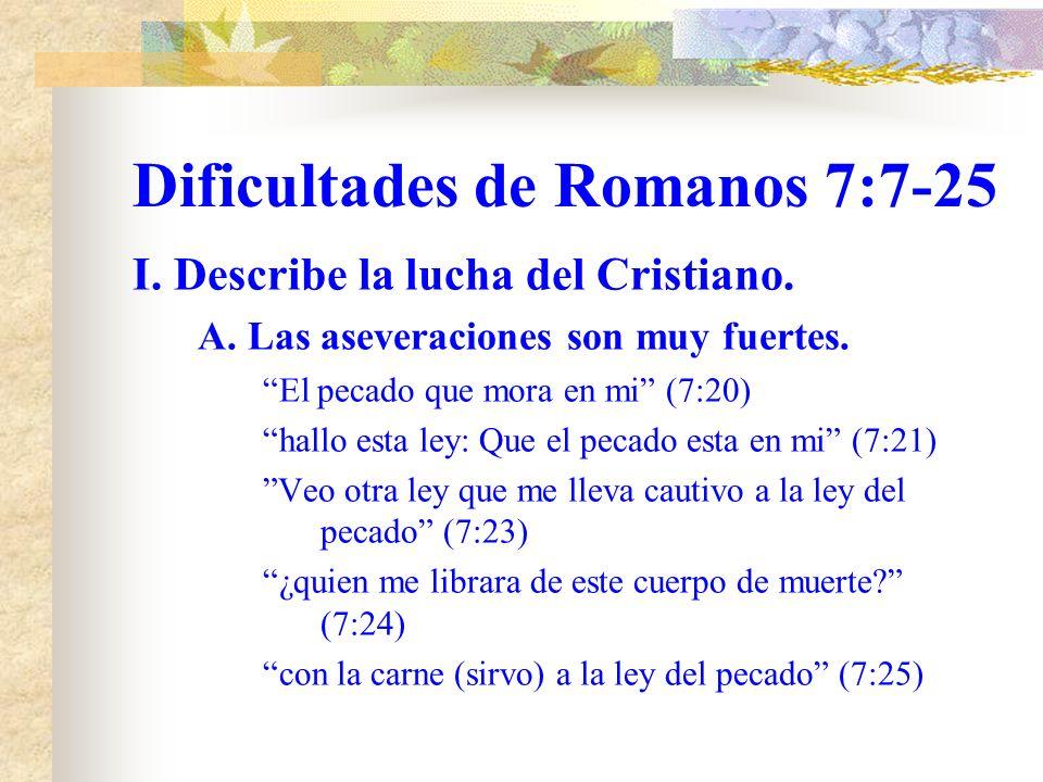 Dificultades de Romanos 7:7-25 I. Describe la lucha del Cristiano. A. Las aseveraciones son muy fuertes. Mas yo soy carnal, vendido al pecado (7:14) l