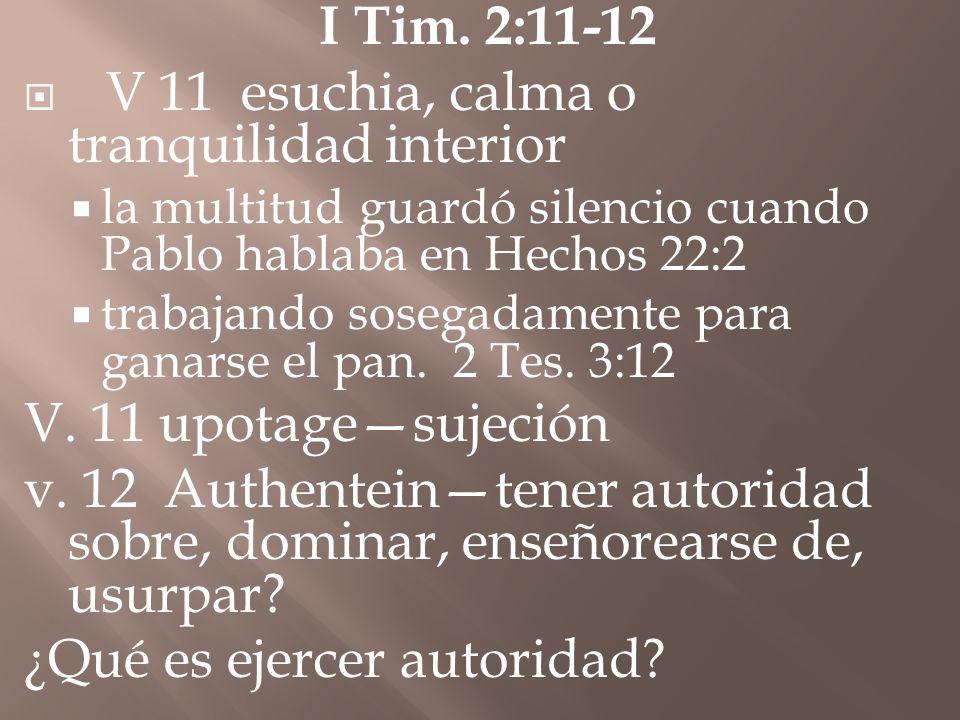 I Tim. 2:11-12 V 11 esuchia, calma o tranquilidad interior la multitud guardó silencio cuando Pablo hablaba en Hechos 22:2 trabajando sosegadamente pa