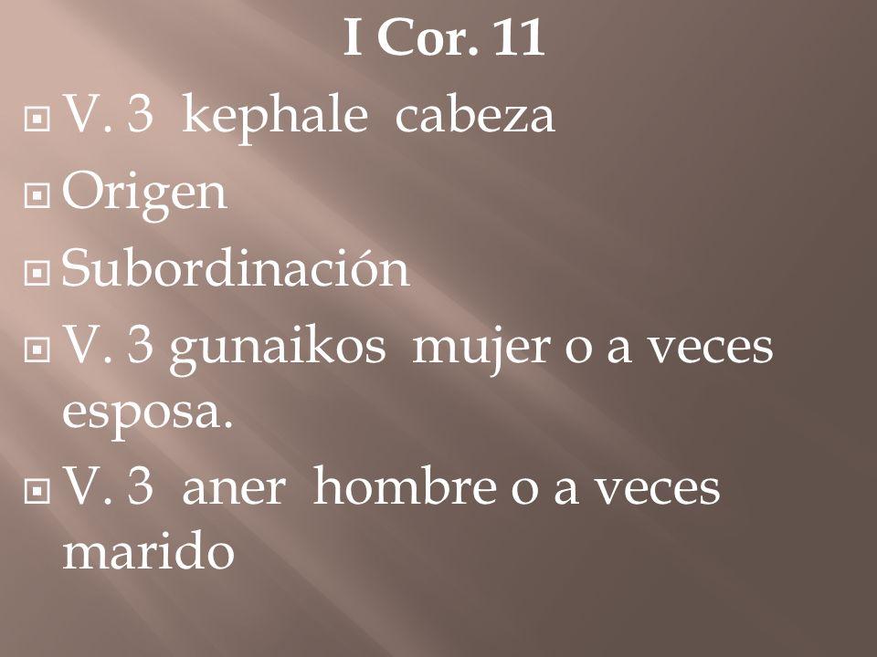 I Cor. 11 V. 3 kephale cabeza Origen Subordinación V. 3 gunaikos mujer o a veces esposa. V. 3 aner hombre o a veces marido