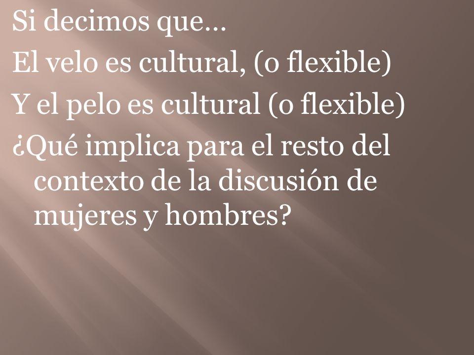 Si decimos que… El velo es cultural, (o flexible) Y el pelo es cultural (o flexible) ¿Qué implica para el resto del contexto de la discusión de mujere
