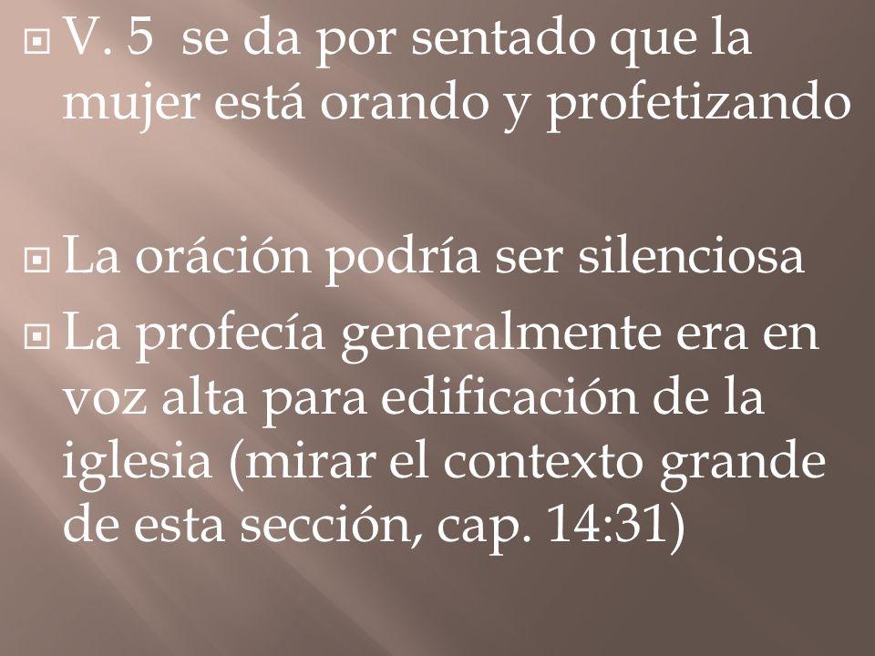 V. 5 se da por sentado que la mujer está orando y profetizando La oráción podría ser silenciosa La profecía generalmente era en voz alta para edificac