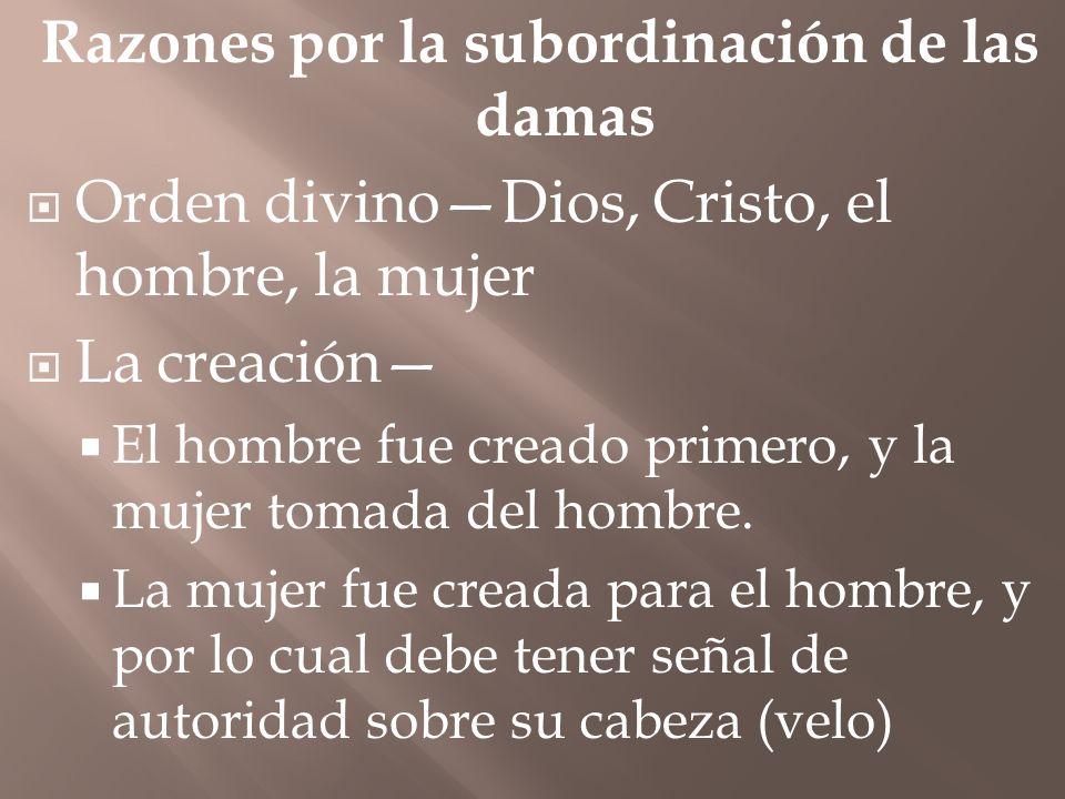 Razones por la subordinación de las damas Orden divinoDios, Cristo, el hombre, la mujer La creación El hombre fue creado primero, y la mujer tomada de