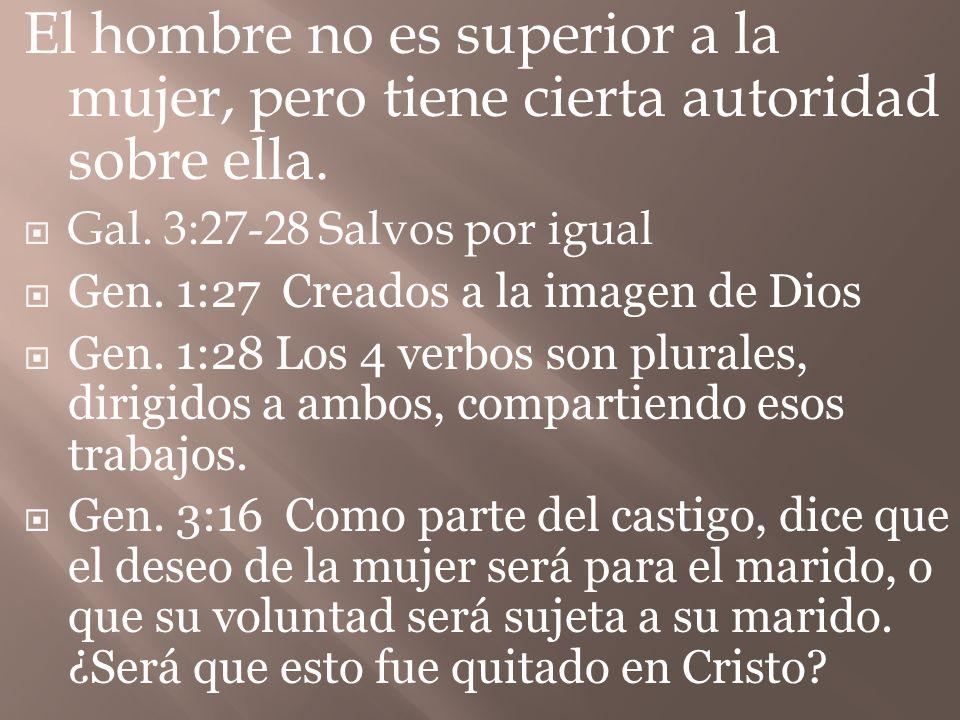 El hombre no es superior a la mujer, pero tiene cierta autoridad sobre ella. Gal. 3:27-28 Salvos por igual Gen. 1:27 Creados a la imagen de Dios Gen.