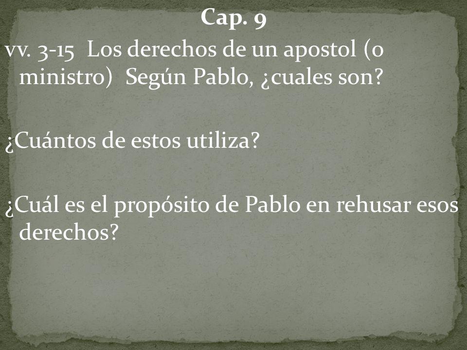 Cap. 9 vv. 3-15 Los derechos de un apostol (o ministro) Según Pablo, ¿cuales son? ¿Cuántos de estos utiliza? ¿Cuál es el propósito de Pablo en rehusar