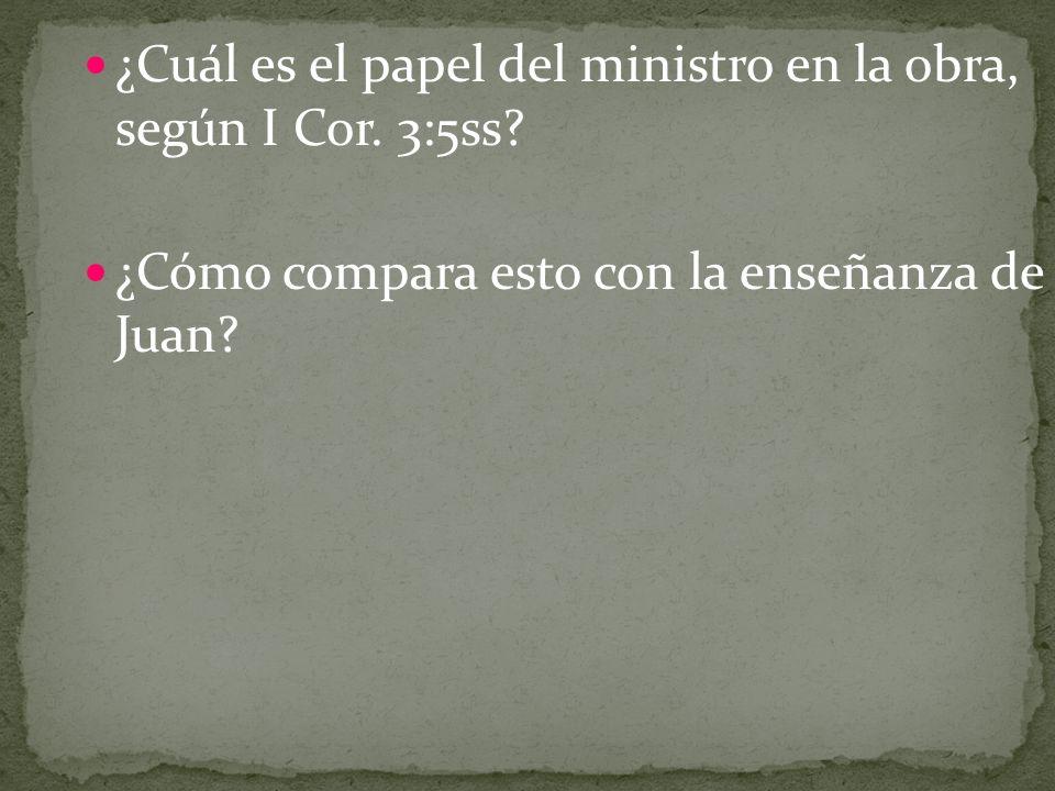 ¿Cuál es el papel del ministro en la obra, según I Cor. 3:5ss? ¿Cómo compara esto con la enseñanza de Juan?