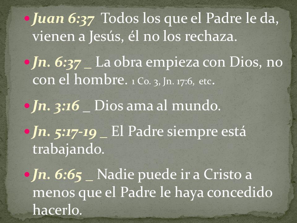 Juan 6:37 Todos los que el Padre le da, vienen a Jesús, él no los rechaza. Jn. 6:37 _ La obra empieza con Dios, no con el hombre. 1 Co. 3, Jn. 17:6, e
