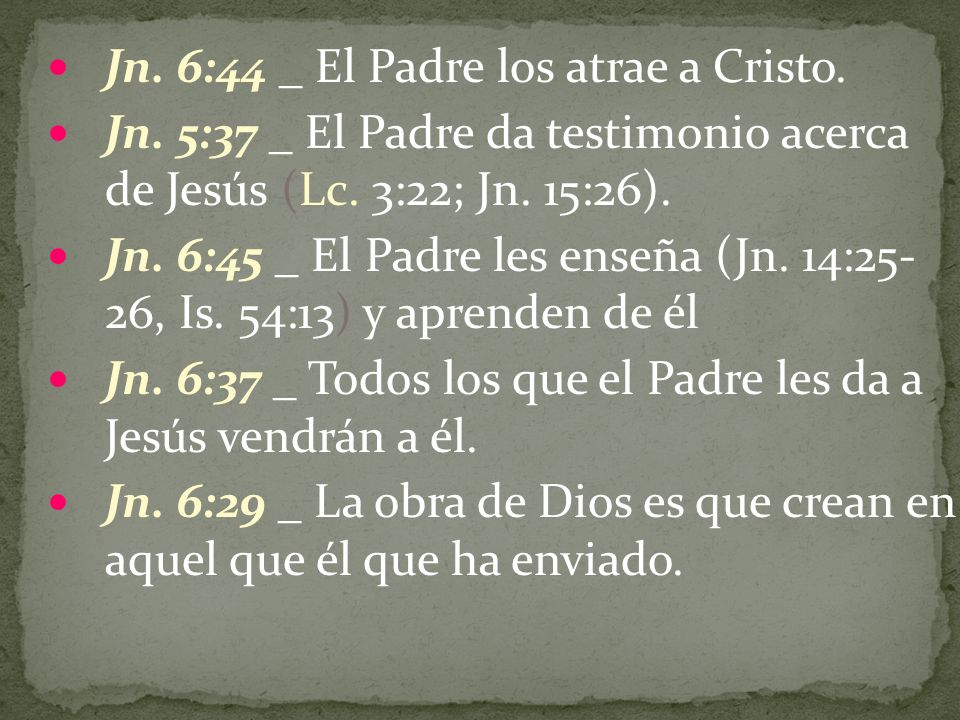 Jn. 6:44 _ El Padre los atrae a Cristo. Jn. 5:37 _ El Padre da testimonio acerca de Jesús (Lc. 3:22; Jn. 15:26). Jn. 6:45 _ El Padre les enseña (Jn. 1