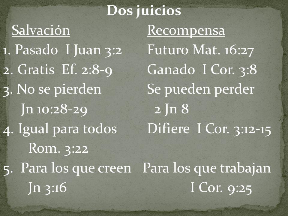 Dos juicios Salvación Recompensa 1. Pasado I Juan 3:2Futuro Mat. 16:27 2. Gratis Ef. 2:8-9Ganado I Cor. 3:8 3. No se pierden Se pueden perder Jn 10:28