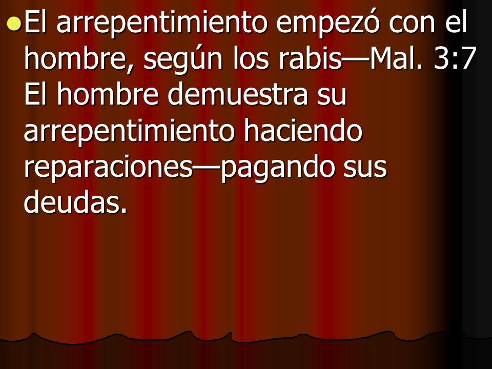 El arrepentimiento empezó con el hombre, según los rabisMal. 3:7 El hombre demuestra su arrepentimiento haciendo reparacionespagando sus deudas. El ar