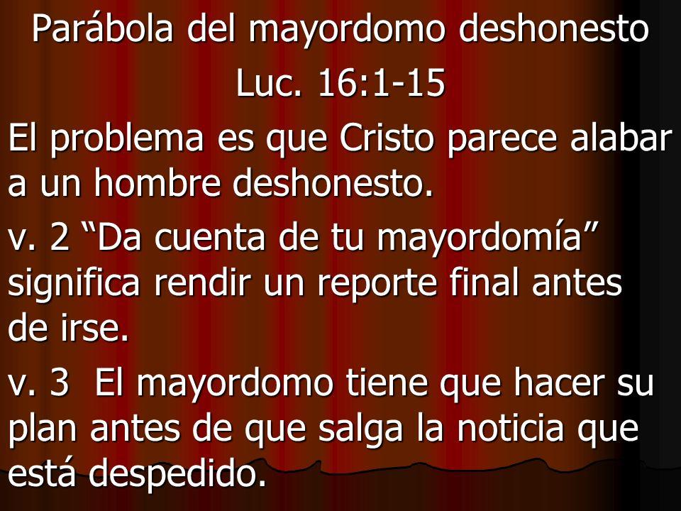 Parábola del mayordomo deshonesto Luc. 16:1-15 El problema es que Cristo parece alabar a un hombre deshonesto. v. 2 Da cuenta de tu mayordomía signifi