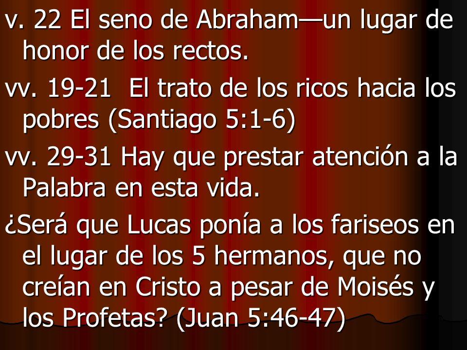 v. 22 El seno de Abrahamun lugar de honor de los rectos. vv. 19-21 El trato de los ricos hacia los pobres (Santiago 5:1-6) vv. 29-31 Hay que prestar a