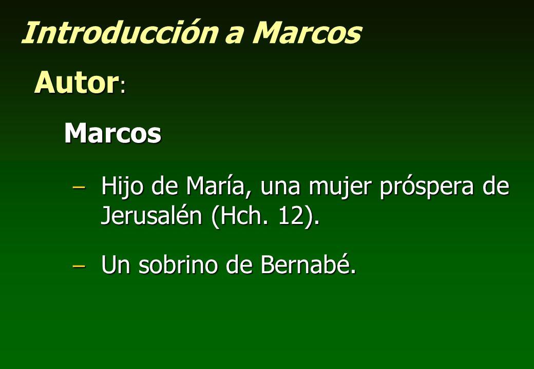 Introducción a Marcos Autor : Marcos – Hijo de María, una mujer próspera de Jerusalén (Hch. 12). – Un sobrino de Bernabé.