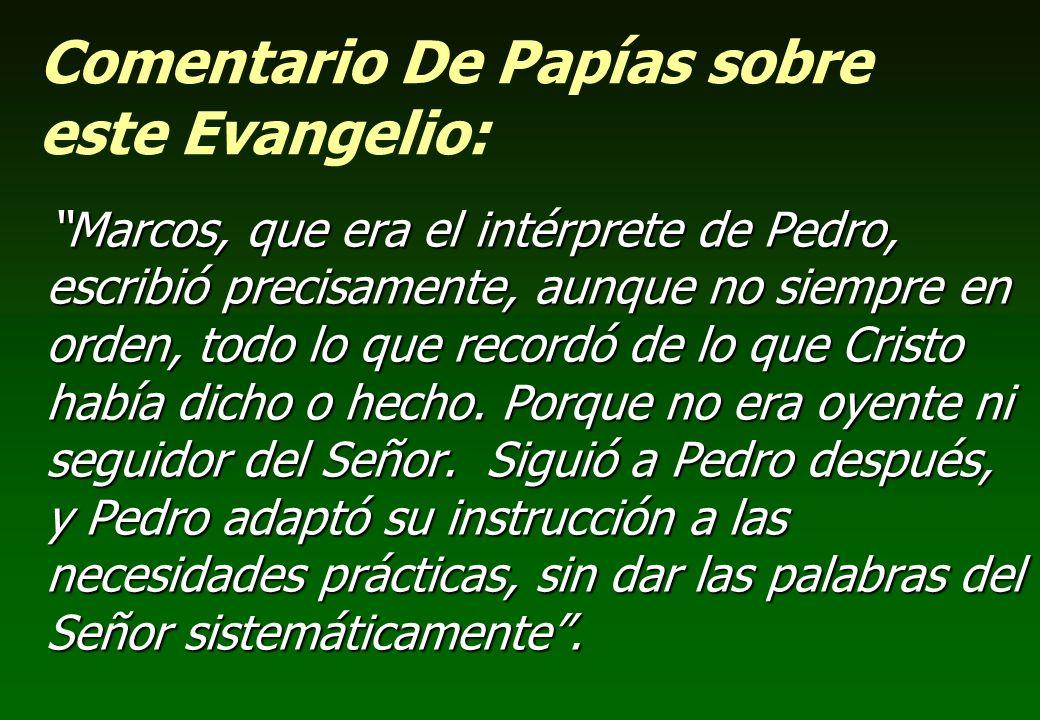 Comentario De Papías sobre este Evangelio: Marcos, que era el intérprete de Pedro, escribió precisamente, aunque no siempre en orden, todo lo que reco