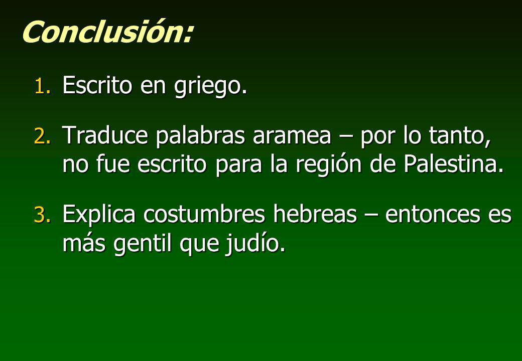 Conclusión: 1. Escrito en griego. 2. Traduce palabras aramea – por lo tanto, no fue escrito para la región de Palestina. 3. Explica costumbres hebreas