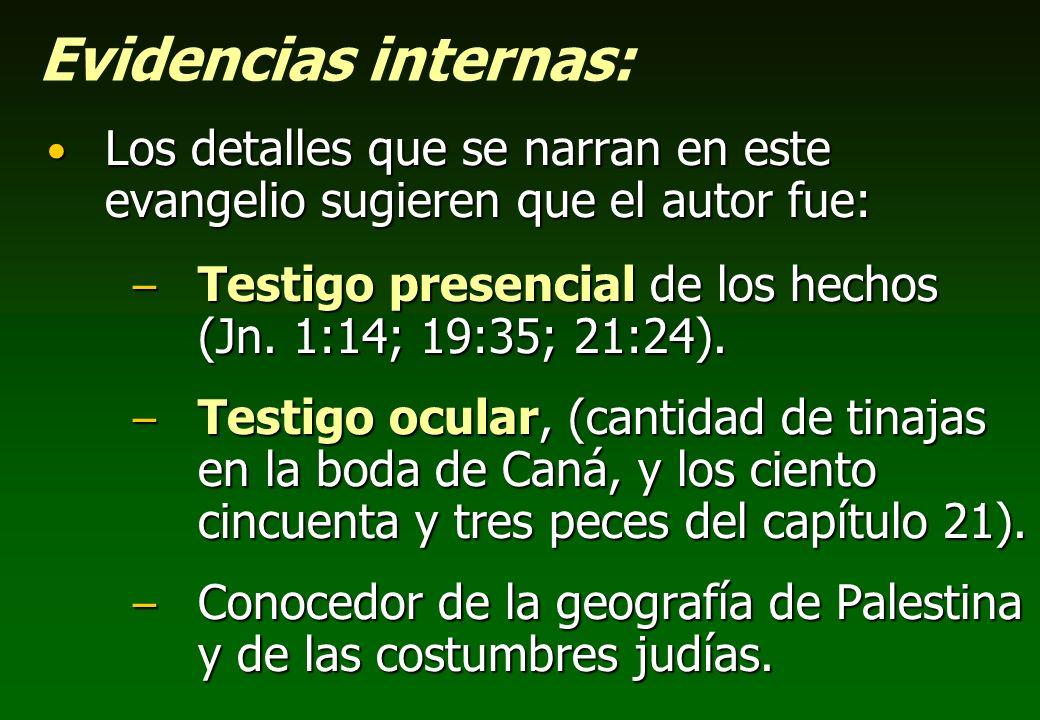 Evidencias internas: Los detalles que se narran en este evangelio sugieren que el autor fue: –T–T–T–Testigo presencial de los hechos (Jn. 1:14; 19:35;