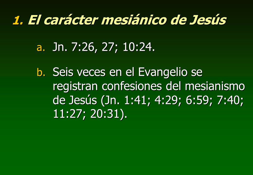 1. El carácter mesiánico de Jesús a. Jn. 7:26, 27; 10:24. b. Seis veces en el Evangelio se registran confesiones del mesianismo de Jesús (Jn. 1:41; 4: