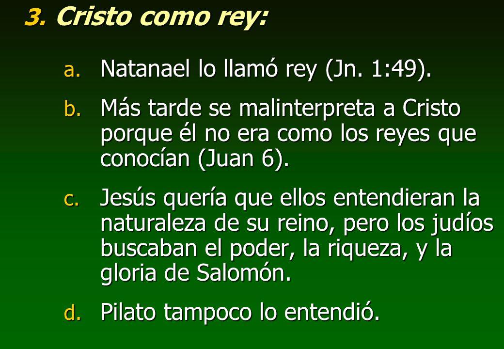3. Cristo como rey: a. Natanael lo llamó rey (Jn. 1:49). b. Más tarde se malinterpreta a Cristo porque él no era como los reyes que conocían (Juan 6).
