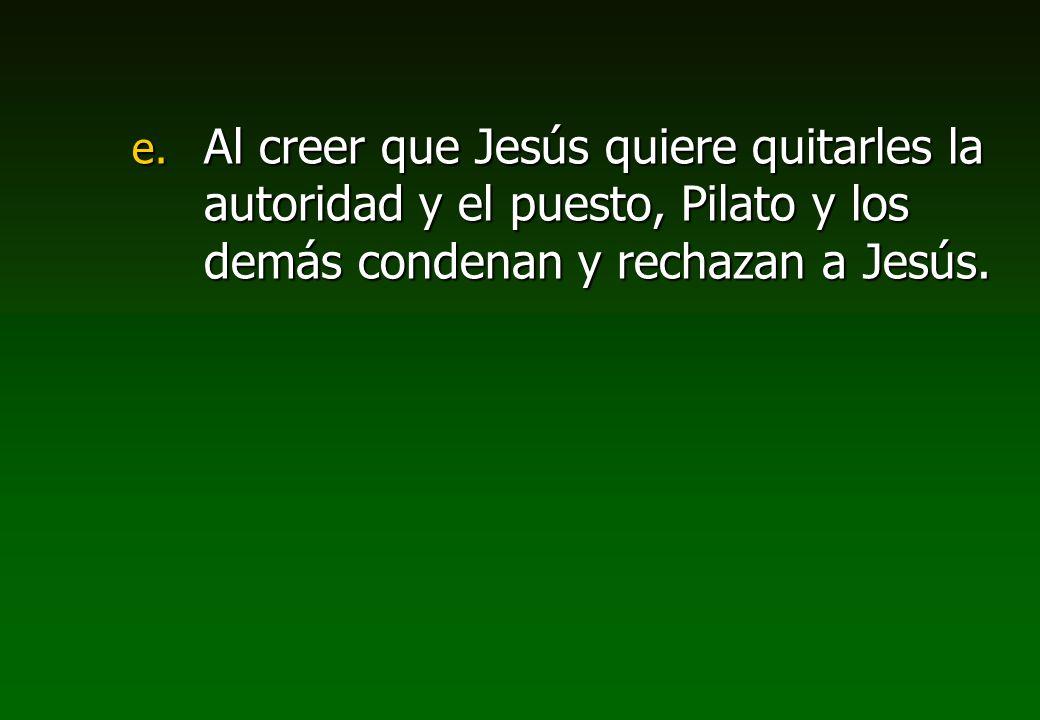 e. Al creer que Jesús quiere quitarles la autoridad y el puesto, Pilato y los demás condenan y rechazan a Jesús.
