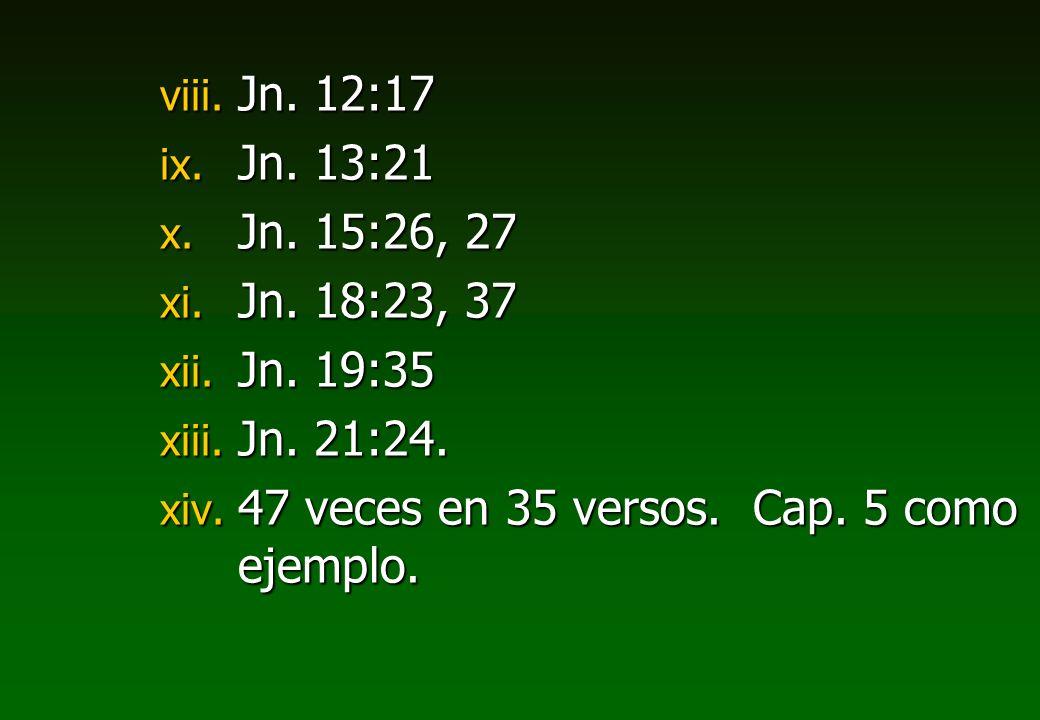 viii. Jn. 12:17 ix. Jn. 13:21 x. Jn. 15:26, 27 xi. Jn. 18:23, 37 xii. Jn. 19:35 xiii. Jn. 21:24. xiv. 47 veces en 35 versos. Cap. 5 como ejemplo.