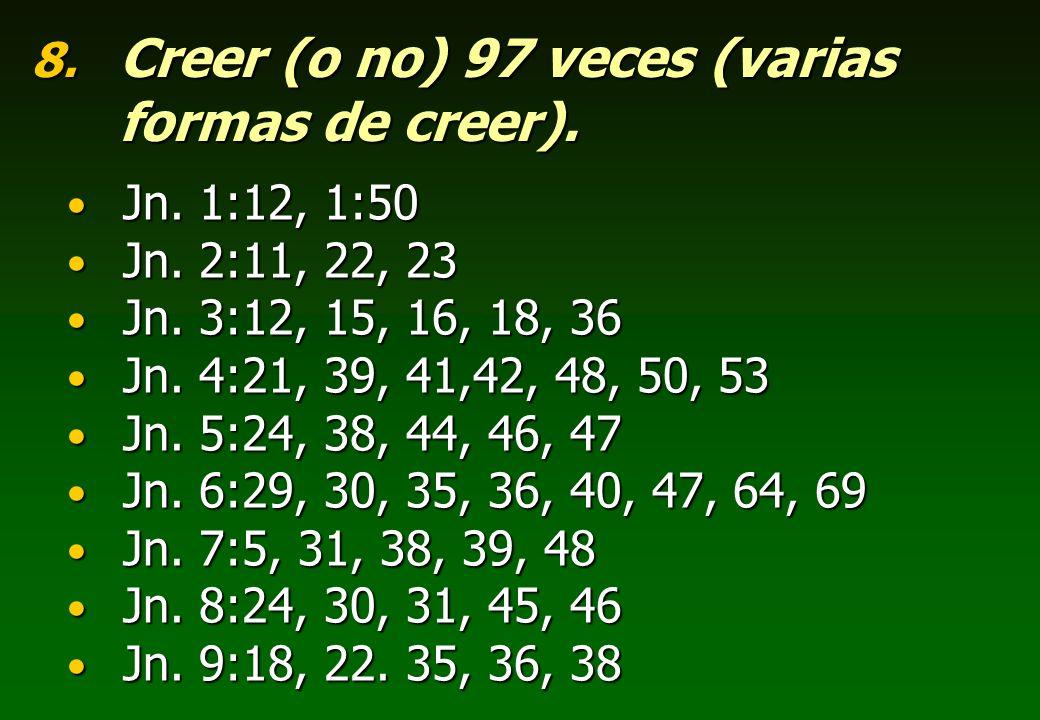 8. Creer (o no) 97 veces (varias formas de creer). Jn. 1:12, 1:50 Jn. 1:12, 1:50 Jn. 2:11, 22, 23 Jn. 2:11, 22, 23 Jn. 3:12, 15, 16, 18, 36 Jn. 3:12,