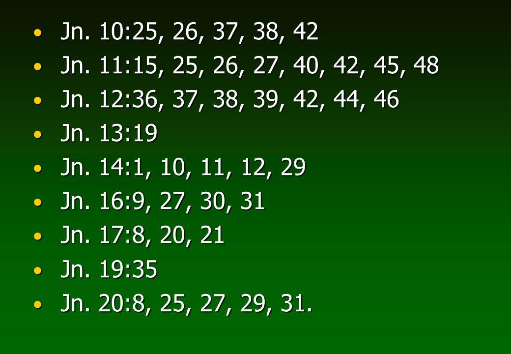 Jn. 10:25, 26, 37, 38, 42 Jn. 10:25, 26, 37, 38, 42 Jn. 11:15, 25, 26, 27, 40, 42, 45, 48 Jn. 11:15, 25, 26, 27, 40, 42, 45, 48 Jn. 12:36, 37, 38, 39,