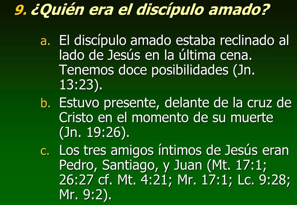 9. ¿Quién era el discípulo amado? a. El discípulo amado estaba reclinado al lado de Jesús en la última cena. Tenemos doce posibilidades (Jn. 13:23). b