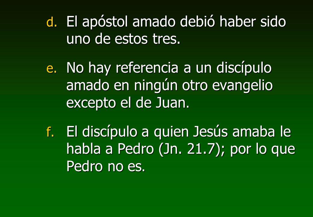 d. El apóstol amado debió haber sido uno de estos tres. e. No hay referencia a un discípulo amado en ningún otro evangelio excepto el de Juan. f. El d