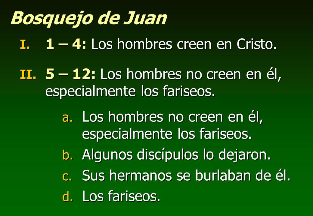 Bosquejo de Juan I. 1 – 4: Los hombres creen en Cristo. II. 5 – 12: Los hombres no creen en él, especialmente los fariseos. a. Los hombres no creen en