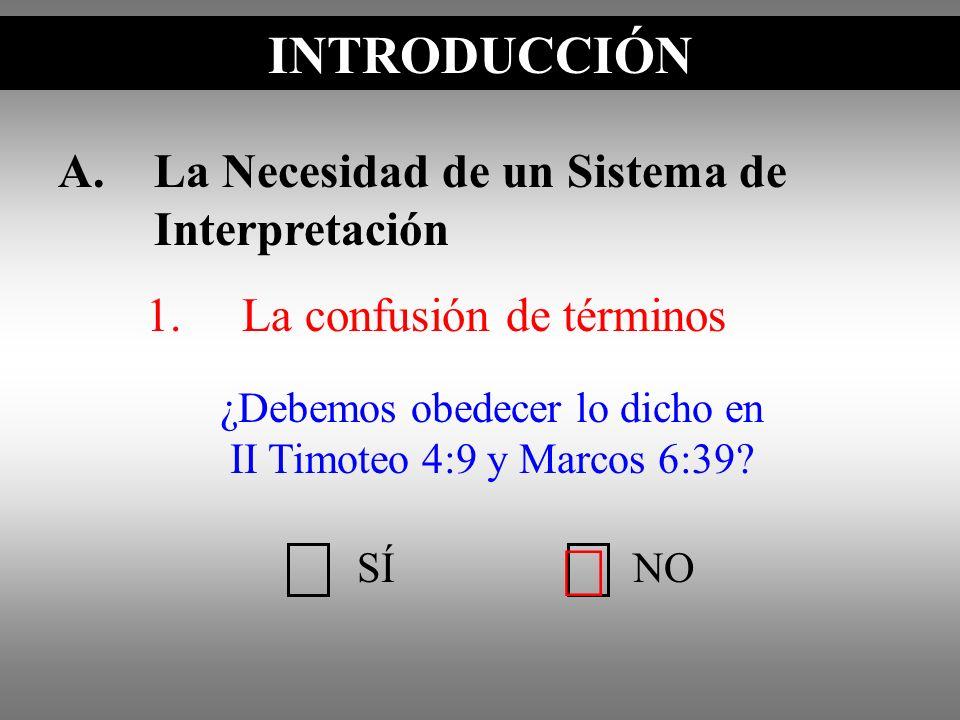 A.La Necesidad de un Sistema de Interpretación 1.La confusión de términos INTRODUCCIÓN SÍNO ¿Debemos obedecer lo dicho en II Timoteo 4:9 y Marcos 6:39