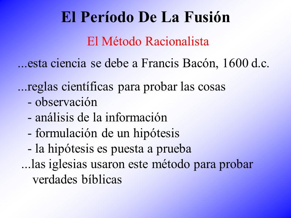 El Período De La Fusión El Método Racionalista...esta ciencia se debe a Francis Bacón, 1600 d.c....reglas científicas para probar las cosas - observac