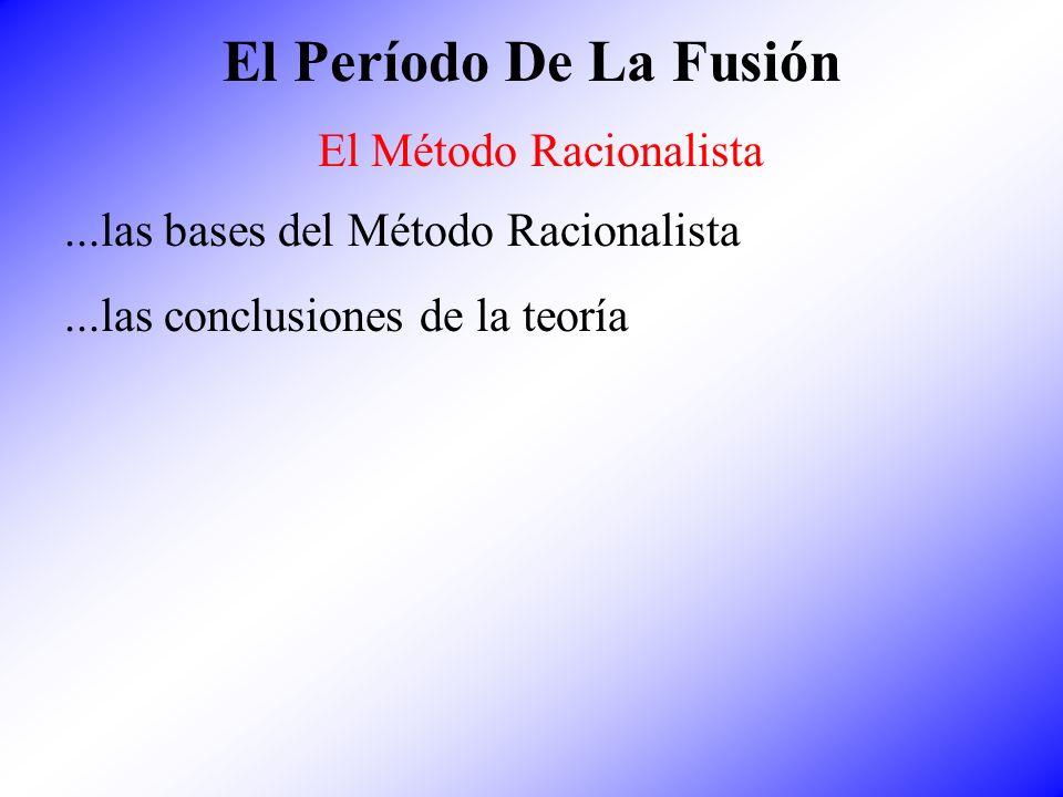 El Período De La Fusión El Método Racionalista...las bases del Método Racionalista...las conclusiones de la teoría