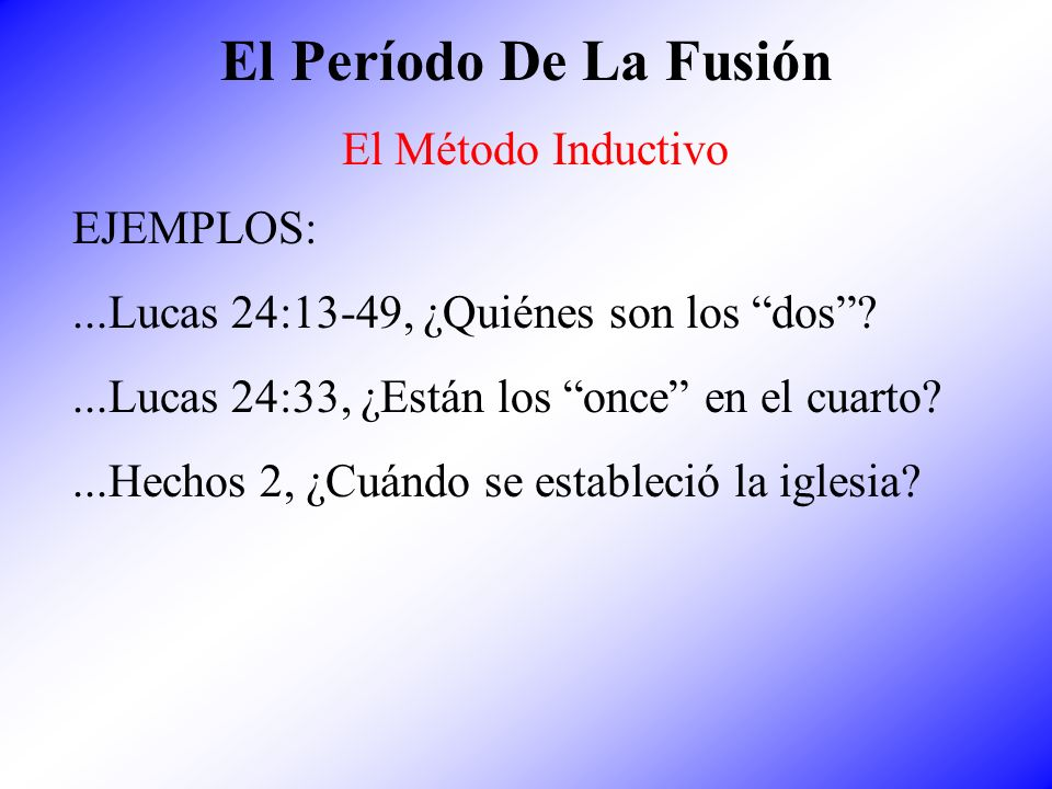 El Período De La Fusión El Método Inductivo EJEMPLOS:...Lucas 24:13-49, ¿Quiénes son los dos?...Lucas 24:33, ¿Están los once en el cuarto?...Hechos 2,